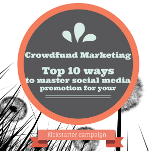 Crowdfund marketing- Top 10 ways to master social media promotion for your Kickstarter campaign
