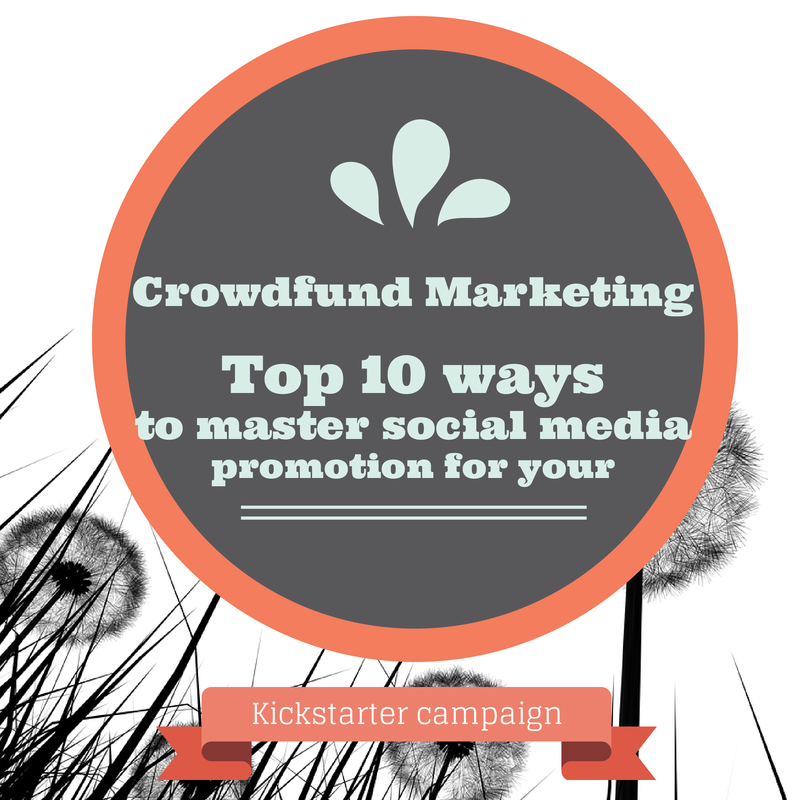 Crowdfund marketing: Top 10 ways to master social media promotion for your Kickstarter campaign
